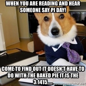 Dog Lawyer - When you are reading and hear someone say Pi Day! Come to find out it doesn't have to do with the baked pie it is the 3.1415.....