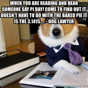 Dog Lawyer - When you are reading and hear someone say Pi Day! Come to find out it doesn't have to do with the baked pie it is the 3.1415..... - Dog Lawyer