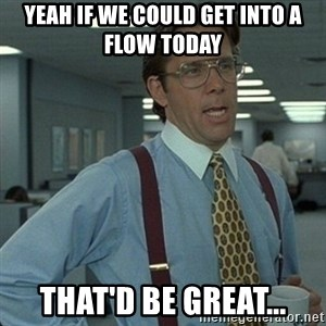 Yeah that'd be great... - Yeah if we could get into a flow today that'd be great...