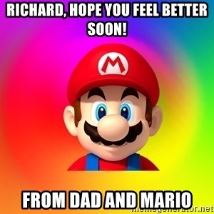 Mario Says - Richard, Hope you feel better soon! From Dad and Mario