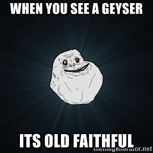 Forever Alone - When you see a geyser its old faithful