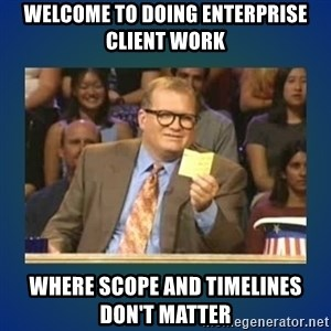 drew carey - WELCOME TO DOING ENTERPRISE CLIENT WORK WHERE SCOPE AND TIMELINES DON'T MATTER