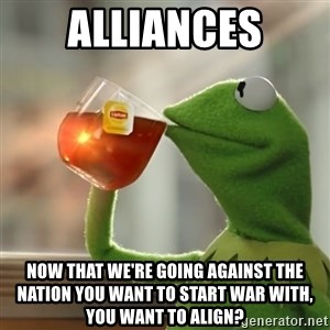 Kermit The Frog Drinking Tea - alliances now that we're going against the nation you want to start war with, you want to align?