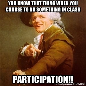 Joseph Ducreux - You know that thing when you choose to do something in class  PARTICIPATION!!