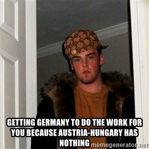 Scumbag Steve - Getting Germany to do the work for you because austria-hungary has nothing