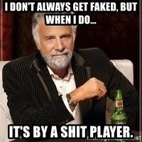 I don't always guy meme - I don't always get faked, but when I do... It's by a shit player.