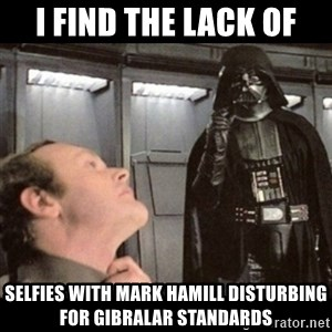 I find your lack of faith disturbing - I find the lack of Selfies with Mark Hamill Disturbing for Gibralar standards