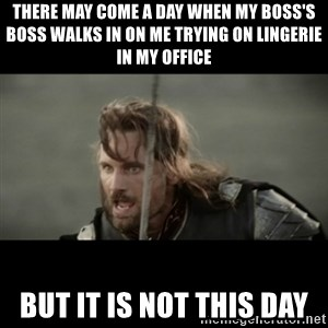 But it is not this Day ARAGORN - there may come a day when my boss's boss walks in on me trying on lingerie in my office but it is not this day
