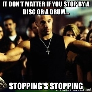 Dom Fast and Furious - It don't matter if you stop by a disc or a drum... stopping's stopping