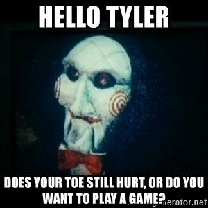 SAW - I wanna play a game - Hello Tyler Does your toe still hurt, or do you want to play a game?