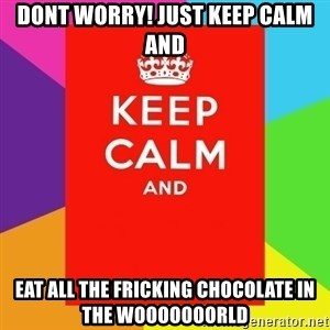 Keep calm and - Dont worry! Just keep calm and EAT ALL THE FRICKING CHOCOLATE IN THE WOOOOOOORLD