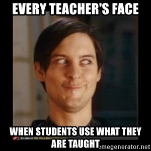 Tobey_Maguire - every teacher's face when students use what they are taught