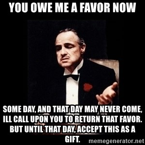 The Godfather - you owe me a favor now some day, and that day may never come, ill call upon you to return that favor. but until that day, accept this as a gift.