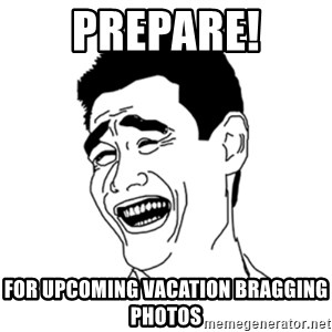 FU*CK THAT GUY - PREPARE! FOR upcoming vacation bragging photos