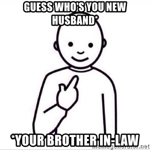 Guess who ? - Guess who's you new husband* *Your brother in-law