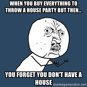 Y U No - When you buy everything to throw a house party but then... You forget you don't have a house