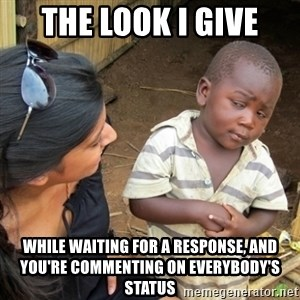 Skeptical 3rd World Kid - The Look I give While waiting for a response, and you're commenting on everybody's status
