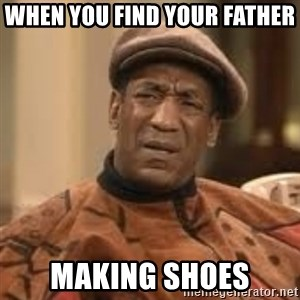 Confused Bill Cosby  - When you find your father  making shoes