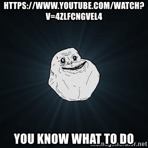 Forever Alone - https://www.youtube.com/watch?v=4zLfCnGVeL4 you know what to do
