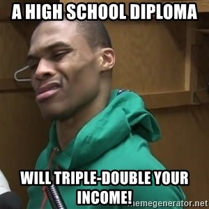 Russell Westbrook - A High School Diploma  Will triple-double your income!