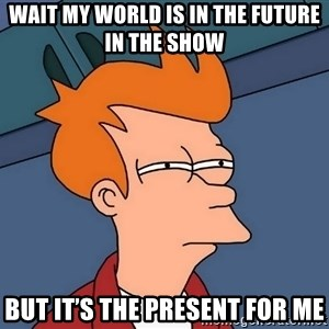 Futurama Fry - Wait my world is in the future in the show But it's the present for me