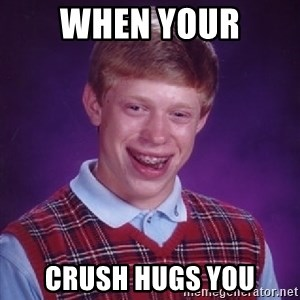 Bad Luck Brian - when your crush hugs you