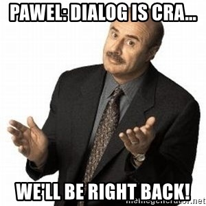 Dr. Phil - Pawel: Dialog is CRA... We'll be right back!