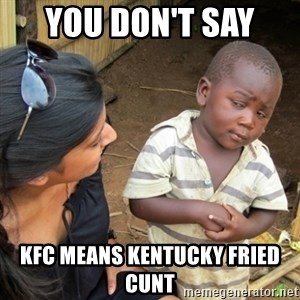 Skeptical 3rd World Kid - You Don't say  KFC means Kentucky Fried Cunt