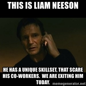 liam neeson taken - This is Liam Neeson He has a Unique Skillset, that scare his co-workers.  we are exiting him today.