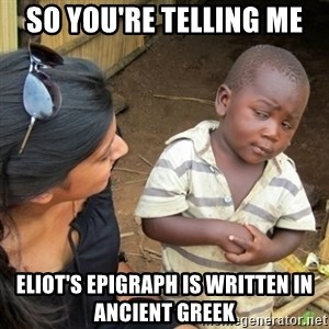 Skeptical 3rd World Kid - So you're telling me Eliot's epigraph is written in Ancient Greek