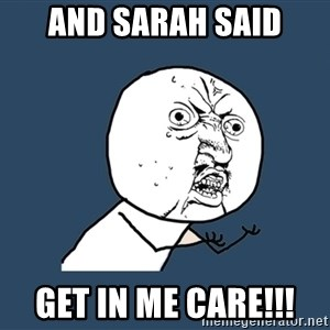 Y U No - And Sarah said Get in me care!!!