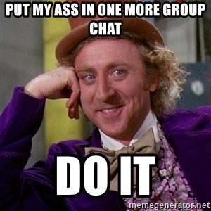 Willy Wonka - PUT MY ASS IN ONE MORE GROUP CHAT  Do it