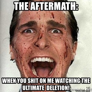 american psycho - The aftermath: When you shit on me watching the ULTIMATE  DELETION!