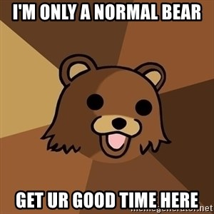 Pedobear - I'm only a normal bear GET UR GOOD TIME HERE