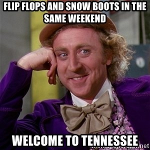Willy Wonka - flip flops and snow boots in the same weekend welcome to tennessee