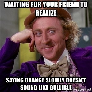Willy Wonka - Waiting for your friend to realize saying orange slowly doesn't sound like gullible