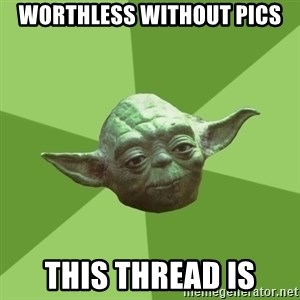 Advice Yoda Gives - Worthless without pics This thread is