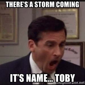 michael scott yelling NO - There's a storm coming It's name... Toby