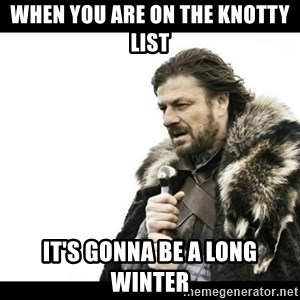 Winter is Coming - when you are on the knotty list  it's gonna be a long winter