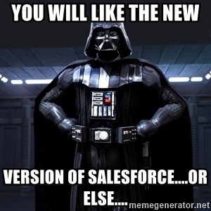 Darth Vader - You will like the new  version of SalesForce....or else....