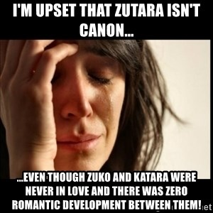 First World Problems - I'm upset that Zutara isn't canon... ...even though Zuko and Katara were never in love and there was zero romantic development between them!