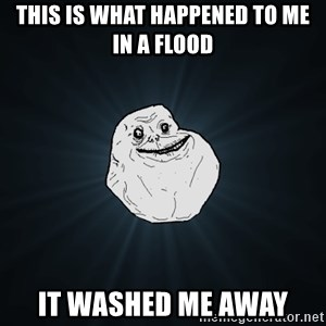 Forever Alone - This is what happened to me in a flood it washed me away