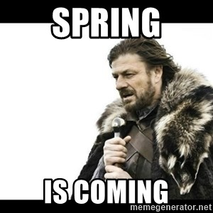 Winter is Coming - SPRING IS COMING