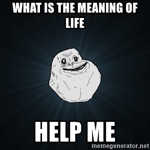 Forever Alone - what is the meaning of life help me