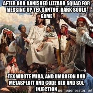 storytime jesus - after god banished lizzard squad for messing up tex santos' dark souls game tex wrote mira, and umbreon and metasploit and code red and sql injection