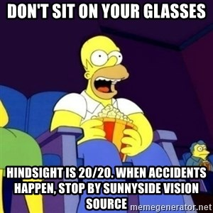 Homer Simpson Popcorn - Don't sit on your glasses Hindsight is 20/20. When accidents happen, stop by Sunnyside Vision Source