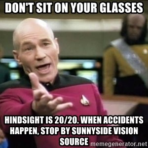 Why the fuck - Don't sit on your glasses hindsight is 20/20. When accidents happen, stop by Sunnyside Vision Source