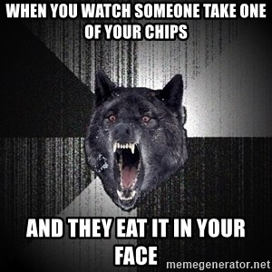 Insanity Wolf - when you watch someone take one of your chips AND THEY EAT IT IN YOUR FACE