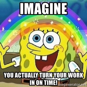 Imagination - Imagine you actually turn your work in on time!