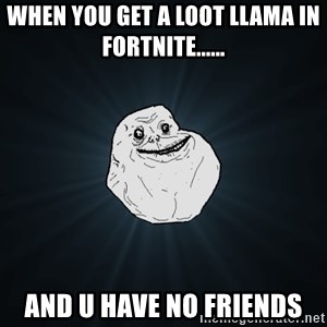 Forever Alone - When you get a loot llama in Fortnite...... and U have no Friends